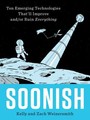 Soonish: Ten Emerging Technologies That'll Improve And/Or Ruin Everything de Kelly Weinersmith