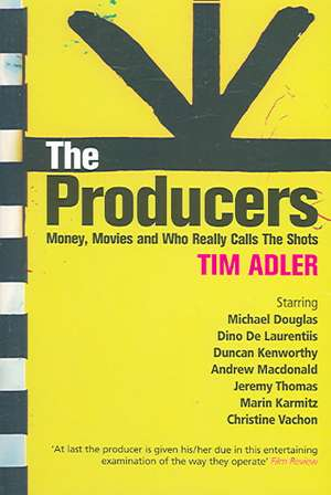 The Producers:  Money, Movies and Who Really Calls the Shots de Tim Adler
