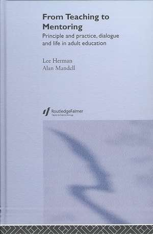 From Teaching to Mentoring:  Principles and Practice, Dialogue and Life in Adult Education de Lee Herman