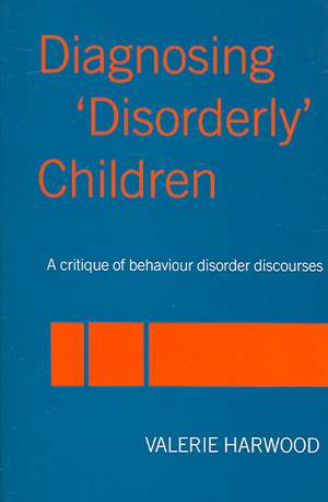 Diagnosing 'Disorderly' Children:  A Critique of Behaviour Disorder Discourses de Valerie Harwood