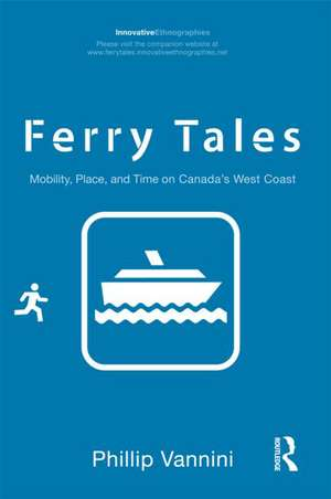 Ferry Tales:  Mobility, Place, and Time on Canada's West Coast de Phillip Vannini