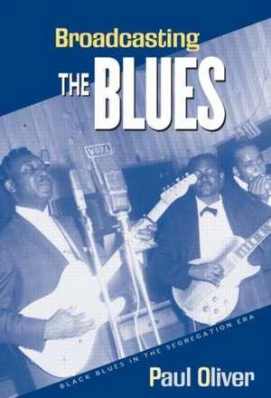 Broadcasting the Blues: Black Blues in the Segregation Era de Paul Oliver