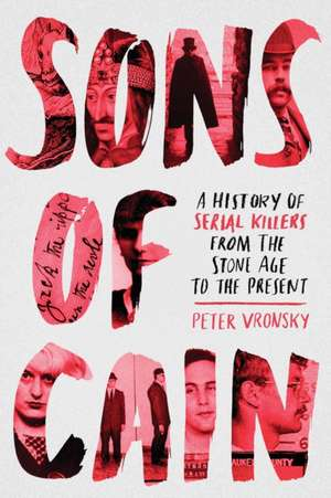 Sons Of Cain: A History of Serial Killers from the Stone Age to the Present de Peter Vronsky