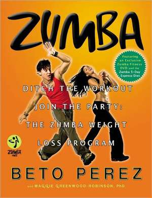 Zumba: Ditch the Workout, Join the Party! The Zumba Weight Loss Program de Beto Perez