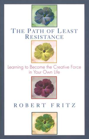 Path of Least Resistance:  Learning to Become the Creative Force in Your Own Life de Robert Fritz