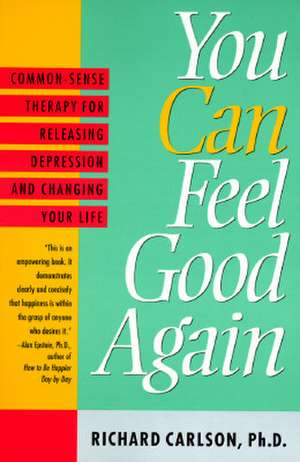 You Can Feel Good Again:  Common-Sense Therapy for Releasing Depression and Changing Your Life de Richard Carlson