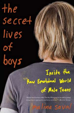 The Secret Lives of Boys: Inside the Raw Emotional World of Male Teens de Malina Saval
