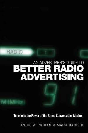 An Advertiser′s Guide to Better Radio Advertising: Tune In to the Power of the Brand Conversation Medium de Andrew Ingram