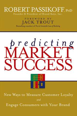Predicting Market Success: New Ways to Measure Customer Loyalty and Engage Consumers With Your Brand de Robert Passikoff
