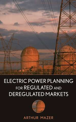Electric Power Planning for Regulated and Deregulated Markets de Arthur Mazer