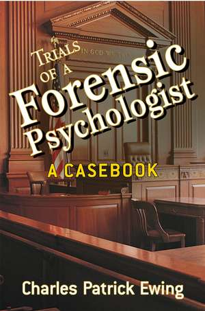 Trials of a Forensic Psychologist: A Casebook de Charles Patrick Ewing