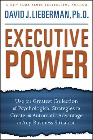 Executive Power: Use the Greatest Collection of Psychological Strategies to Create an Automatic Advantage in Any Business Situation de David J. Lieberman