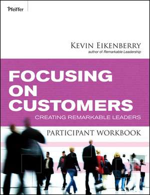 Focusing on Customers Participant Workbook: Creating Remarkable Leaders de Kevin Eikenberry