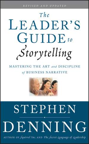 The Leader′s Guide to Storytelling: Mastering the Art and Discipline of Business Narrative de Stephen Denning