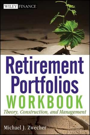 Retirement Portfolios Workbook: Theory, Construction, and Management de Michael J. Zwecher