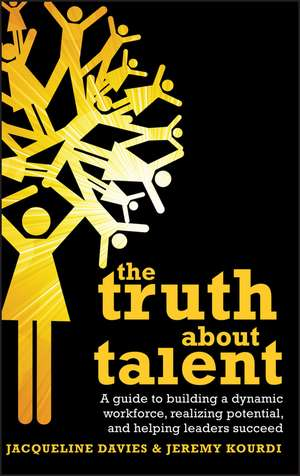 The Truth about Talent: A guide to building a dynamic workforce, realizing potential and helping leaders succeed de Jacqueline Davies