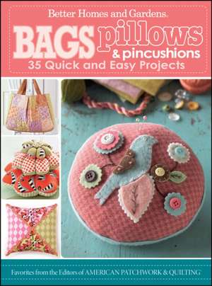 Bags, Pillows, and Pincushions: 35 Quick and Easy Projects de Better Homes and Gardens