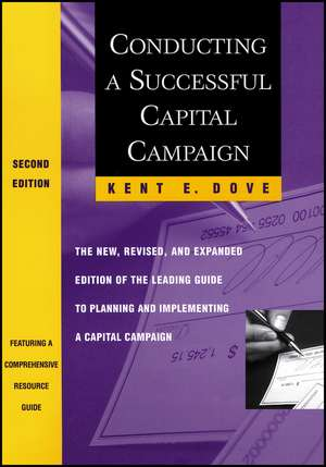 Conducting a Successful Capital Campaign: The New, Revised, and Expanded Edition of the Leading Guide to Planning and Implementing a Capital Campaign de Kent E. Dove