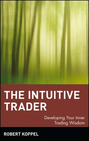The Intuitive Trader: Developing Your Inner Trading Wisdom de Robert Koppel