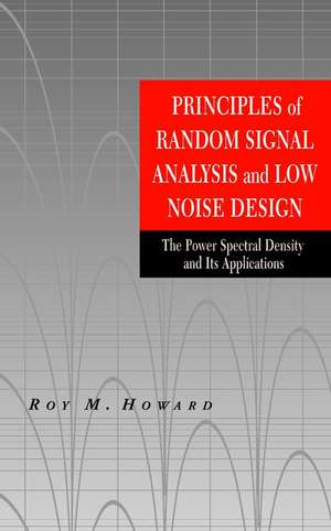 Principles of Random Signal Analysis and Low Noise Design: The Power Spectral Density and its Applications de Roy M. Howard