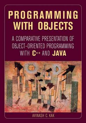 Programming with Objects: A Comparative Presentation of Object–Oriented Programming With C++ and Java de Avinash C. Kak