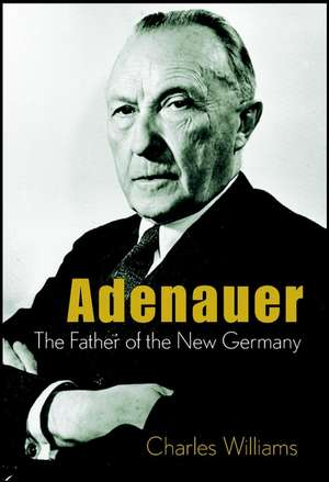 Adenauer: The Father of the New Germany de Charles Williams