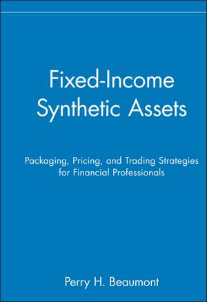 Fixed–Income Synthetic Assets: Packaging, Pricing, and Trading Strategies for Financial Professionals de Perry H. Beaumont