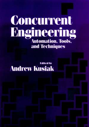 Concurrent Engineering: Automation, Tools, and Techniques de Andrew Kusiak