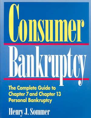 Consumer Bankruptcy:  The Complete Guide to Chapter 7 and Chapter 13 Personal Bankruptcy de Henry J. Sommer