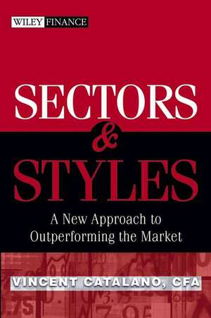 Sectors and Styles: A New Approach to Outperforming the Market de Vincent Catalano