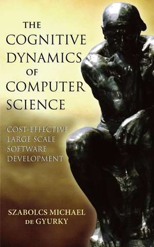 The Cognitive Dynamics of Computer Science: Cost–Effective Large Scale Software Development de Szabolcs Michael de Gyurky