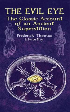 The Evil Eye:  The Classic Account of an Ancient Superstition de Frederick Thomas Elworthy