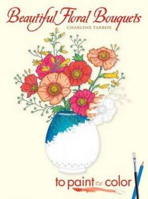 Beautiful Floral Bouquets:  To Paint or Color de Charlene Tarbox