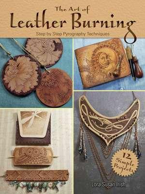 The Art of Leather Burning de Lora S. Irish