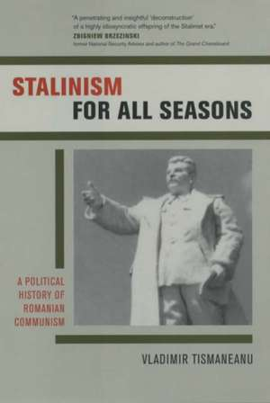 Stalinism for all Seasons – A Political History of  Romanian Communism de Vladimir Tismaneanu
