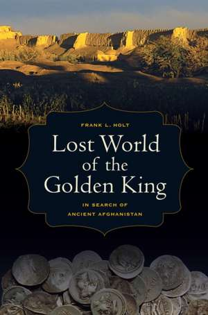 Lost World of the Golden King – In Search of Ancient Afghanistan de Frank Holt