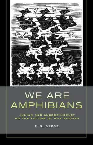 We Are Amphibians – Julian and Aldous Huxley on the Future of Our Species de R. S. Deese