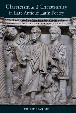 Classicism and Christianity in Late Antique Latin Poetry de Philip Hardie