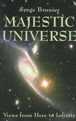 Majestic Universe: Views from Here to Infinity de Serge Brunier