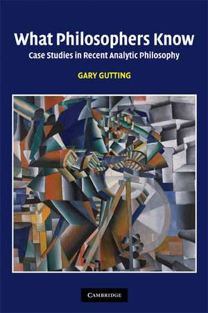 What Philosophers Know: Case Studies in Recent Analytic Philosophy de Gary Gutting