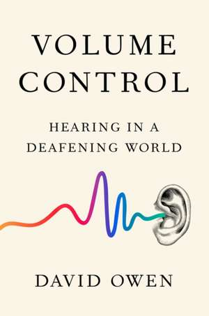 Volume Control: Hearing in a Deafening World de David Owen