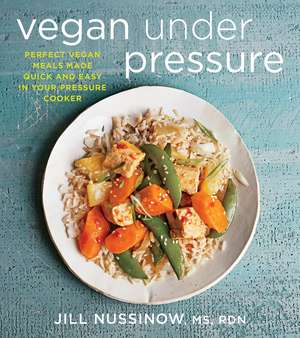 Vegan Under Pressure: Perfect Vegan Meals Made Quick and Easy in Your Pressure Cooker de Jill Nussinow