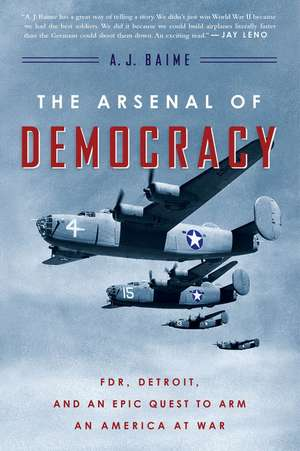 The Arsenal of Democracy: FDR, Detroit, and an Epic Quest to Arm an America at War de A. J. Baime