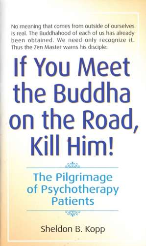If You Meet the Buddha on the Road, Kill Him:  The Pilgrimage of Psychotherapy Patients de Sheldon B. Kopp