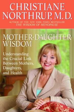Mother-Daughter Wisdom:  Understanding the Crucial Link Between Mothers, Daughters, and Health de Christiane Northrup