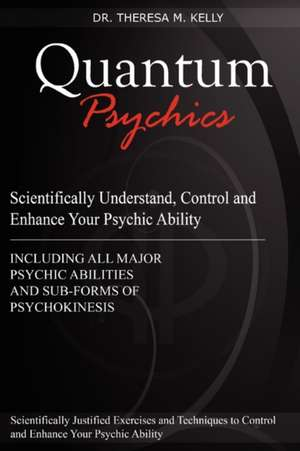 Quantum Psychics - Scientifically Understand, Control and Enhance Your Psychic Ability de Theresa M. Kelly