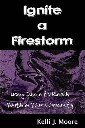 Ignite a Firestorm! Using Dance to Reach Youth in Your Community de Kelli J. Moore
