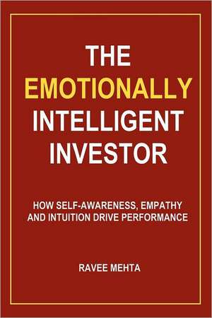 The Emotionally Intelligent Investor:  How Self-Awareness, Empathy and Intuition Drive Performance de Ravee Mehta