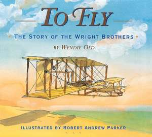 To Fly: The Story of the Wright Brothers de Robert Andrew Parker