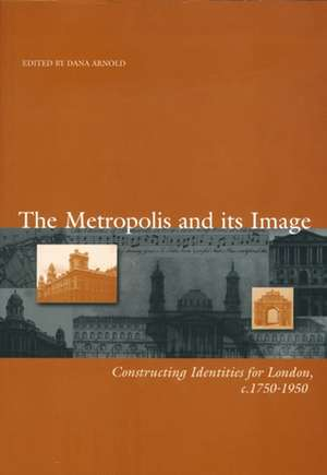 The Metropolis and its Image: Constructing Identities for London, c. 1750–1950 de Dana Arnold